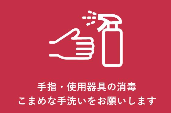 手指・使用器具の消毒こまめな手洗いをお願いします